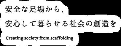 安全な足場から、安心して暮らせる社会の創造を Creating society from scaffolding